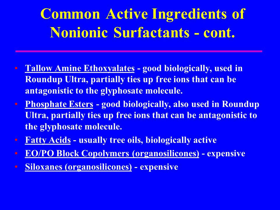 Common Active Ingredients of Nonionic Surfactants - cont. Tallow Amine Ethoxyalates - good biologically, used in Roundup Ultra, partially ties up free