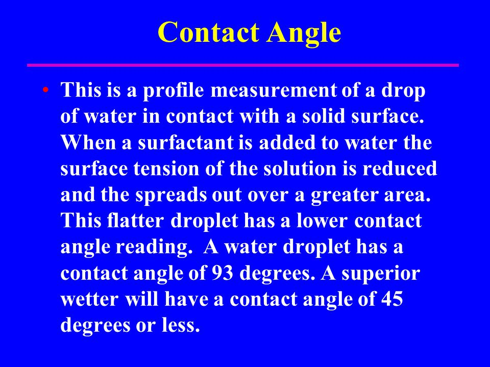 Contact Angle This is a profile measurement of a drop of water in contact with a solid surface. When a surfactant is added to water the surface tensio