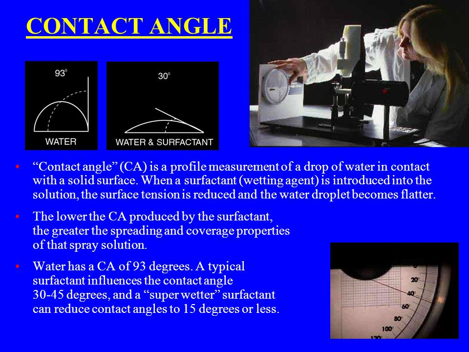 "CONTACT ANGLE ""Contact angle"" (CA) is a profile measurement of a drop of water in contact with a solid surface. When a surfactant (wetting agent) is i"