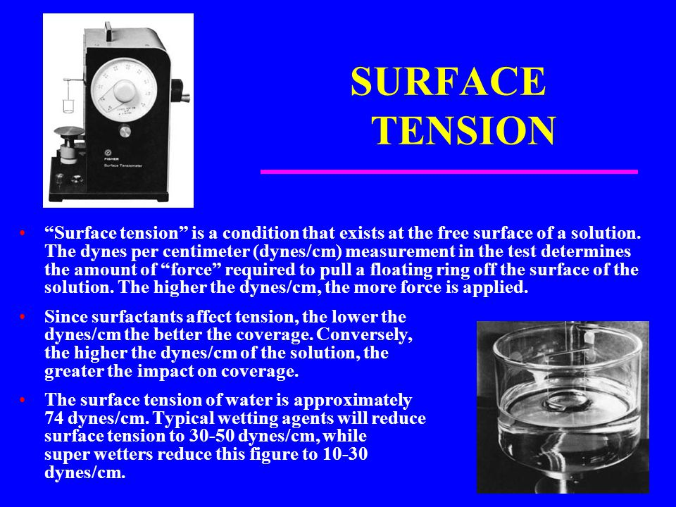 "SURFACE TENSION ""Surface tension"" is a condition that exists at the free surface of a solution. The dynes per centimeter (dynes/cm) measurement in the"