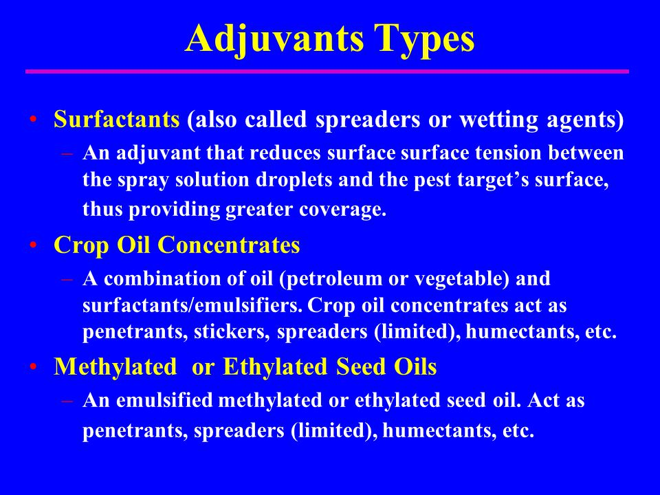 Adjuvants Types Surfactants (also called spreaders or wetting agents) –An adjuvant that reduces surface surface tension between the spray solution dro