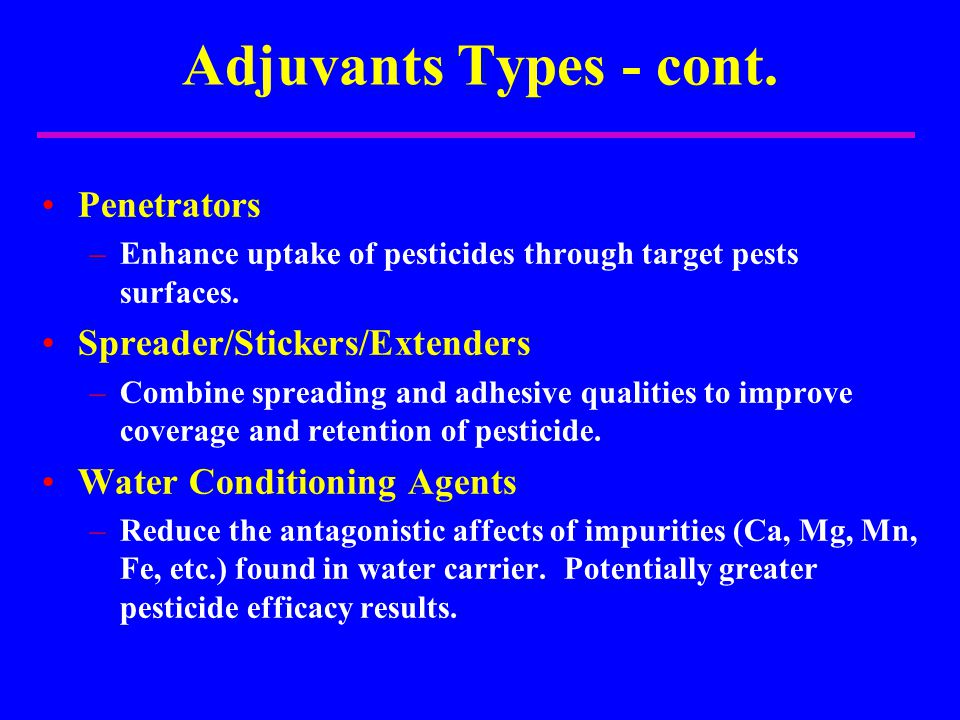 Adjuvants Types - cont. Penetrators –Enhance uptake of pesticides through target pests surfaces. Spreader/Stickers/Extenders –Combine spreading and ad