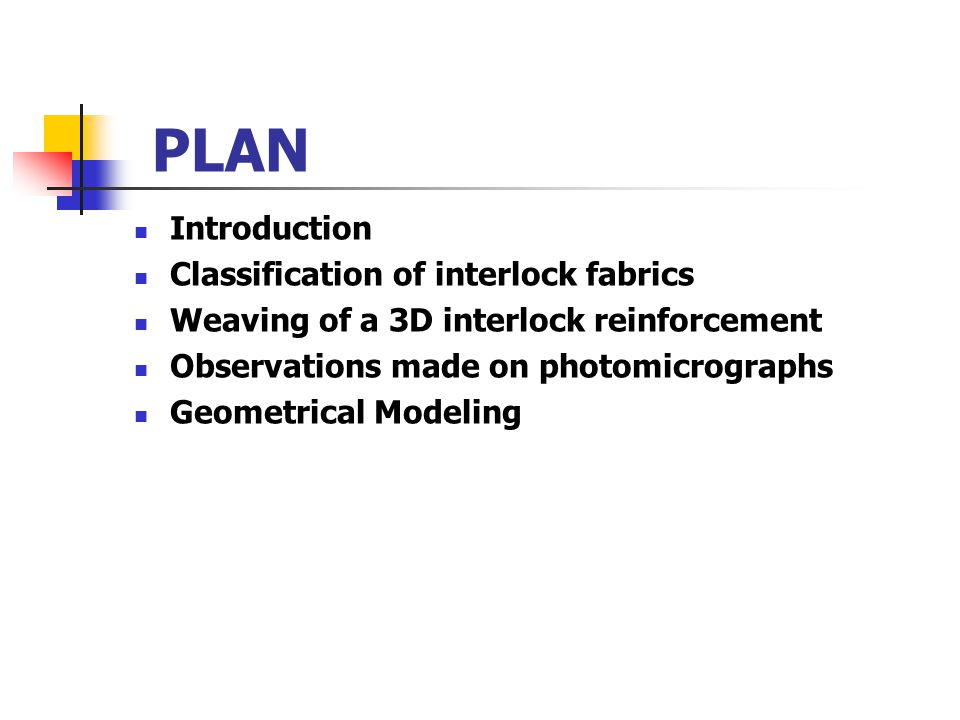 PLAN Introduction Classification of interlock fabrics Weaving of a 3D interlock reinforcement Observations made on photomicrographs Geometrical Modeli