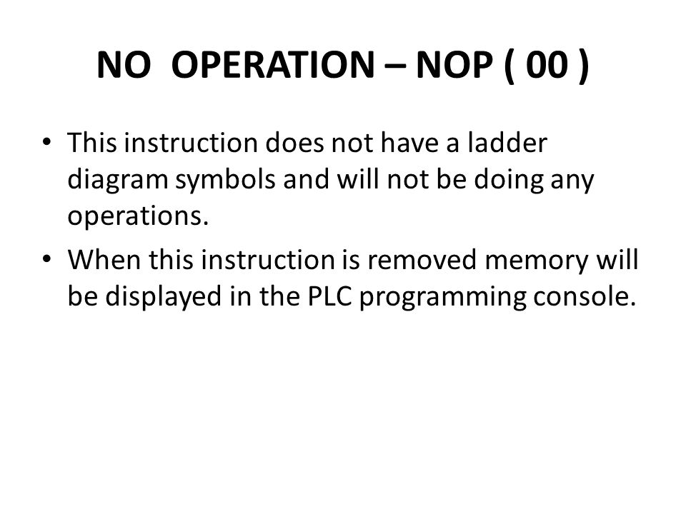 NO OPERATION – NOP ( 00 ) This instruction does not have a ladder diagram symbols and will not be doing any operations.