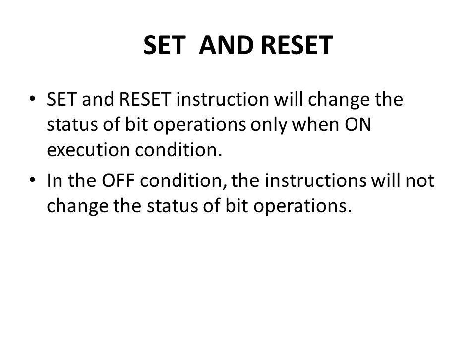 SET AND RESET SET and RESET instruction will change the status of bit operations only when ON execution condition.