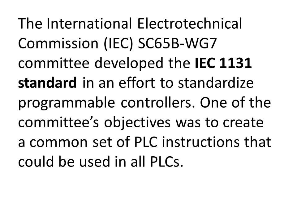 The International Electrotechnical Commission (IEC) SC65B-WG7 committee developed the IEC 1131 standard in an effort to standardize programmable controllers.