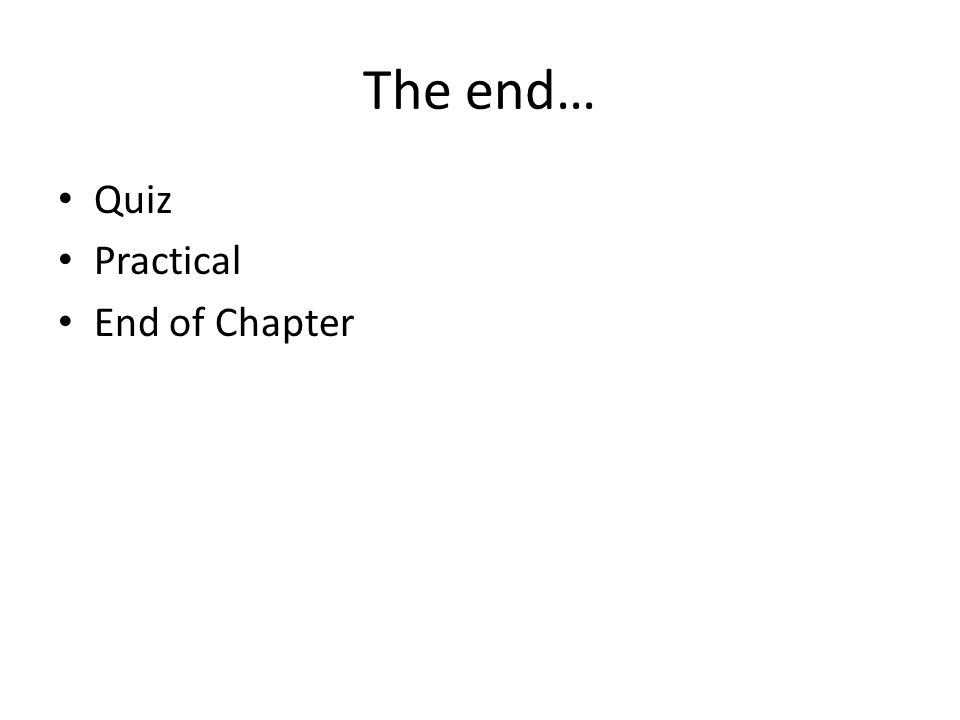 The end… Quiz Practical End of Chapter