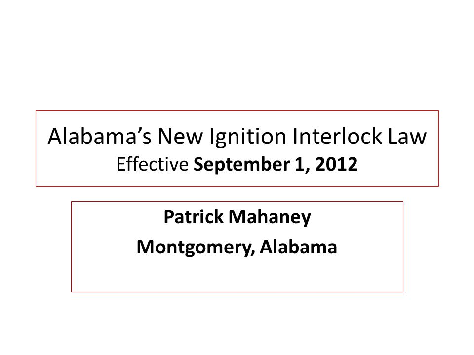 Alabama's New Ignition Interlock Law Effective September 1, 2012 Patrick Mahaney Montgomery, Alabama