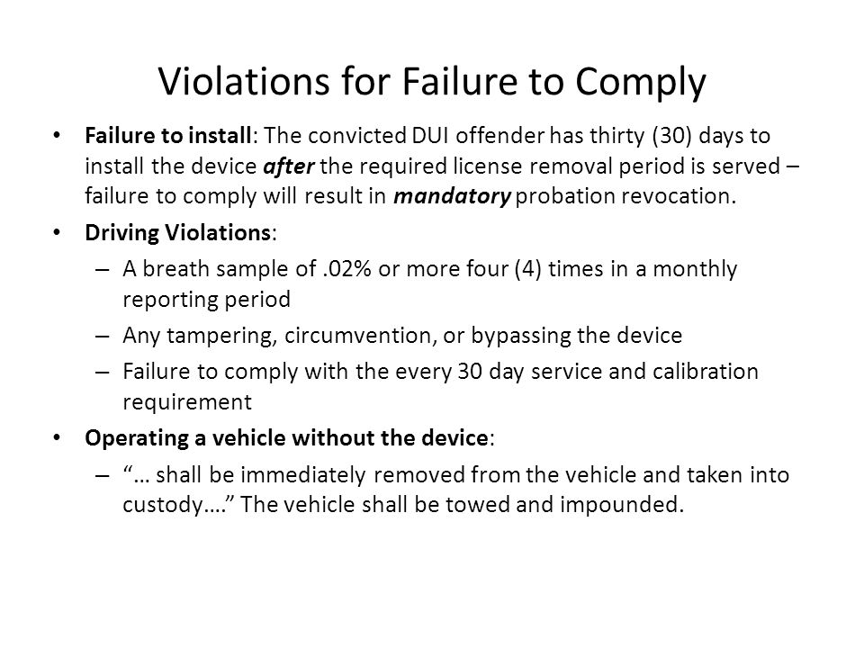 Violations for Failure to Comply Failure to install: The convicted DUI offender has thirty (30) days to install the device after the required license removal period is served – failure to comply will result in mandatory probation revocation.