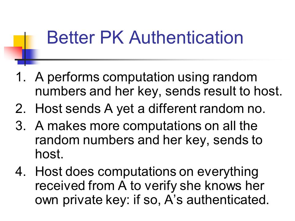 Better PK Authentication 1.A performs computation using random numbers and her key, sends result to host. 2.Host sends A yet a different random no. 3.