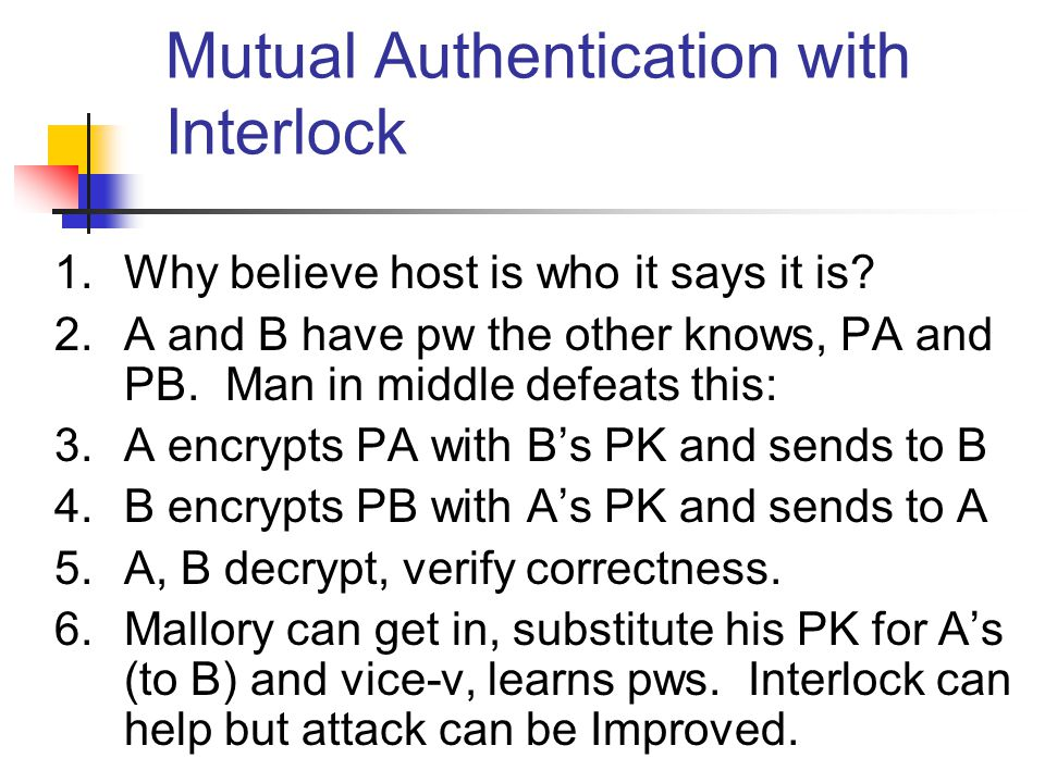 Mutual Authentication with Interlock 1.Why believe host is who it says it is? 2.A and B have pw the other knows, PA and PB. Man in middle defeats this