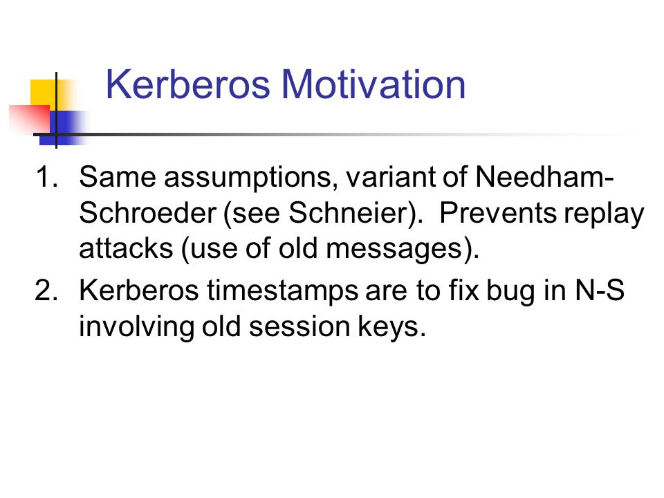 Kerberos Motivation 1.Same assumptions, variant of Needham- Schroeder (see Schneier). Prevents replay attacks (use of old messages). 2.Kerberos timest