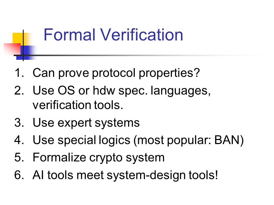 Formal Verification 1.Can prove protocol properties? 2.Use OS or hdw spec. languages, verification tools. 3.Use expert systems 4.Use special logics (m