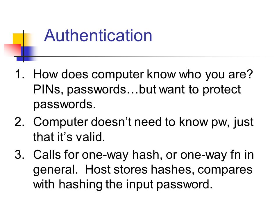 Authentication 1.How does computer know who you are? PINs, passwords…but want to protect passwords. 2.Computer doesn't need to know pw, just that it's