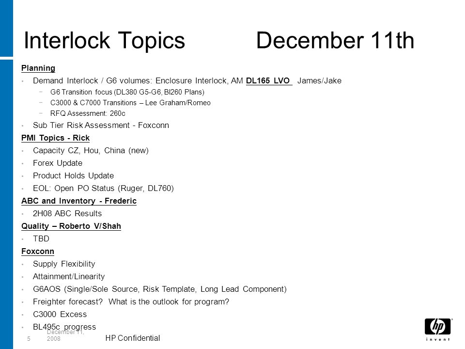 HP Confidential 5 December 11, 2008 Interlock TopicsDecember 11th Planning Demand Interlock / G6 volumes: Enclosure Interlock, AM DL165 LVO James/Jake −G6 Transition focus (DL380 G5-G6, Bl260 Plans) −C3000 & C7000 Transitions – Lee Graham/Romeo −RFQ Assessment: 260c Sub Tier Risk Assessment - Foxconn PMI Topics - Rick Capacity CZ, Hou, China (new) Forex Update Product Holds Update EOL: Open PO Status (Ruger, DL760) ABC and Inventory - Frederic 2H08 ABC Results Quality – Roberto V/Shah TBD Foxconn Supply Flexibility Attainment/Linearity G6AOS (Single/Sole Source, Risk Template, Long Lead Component) Freighter forecast.