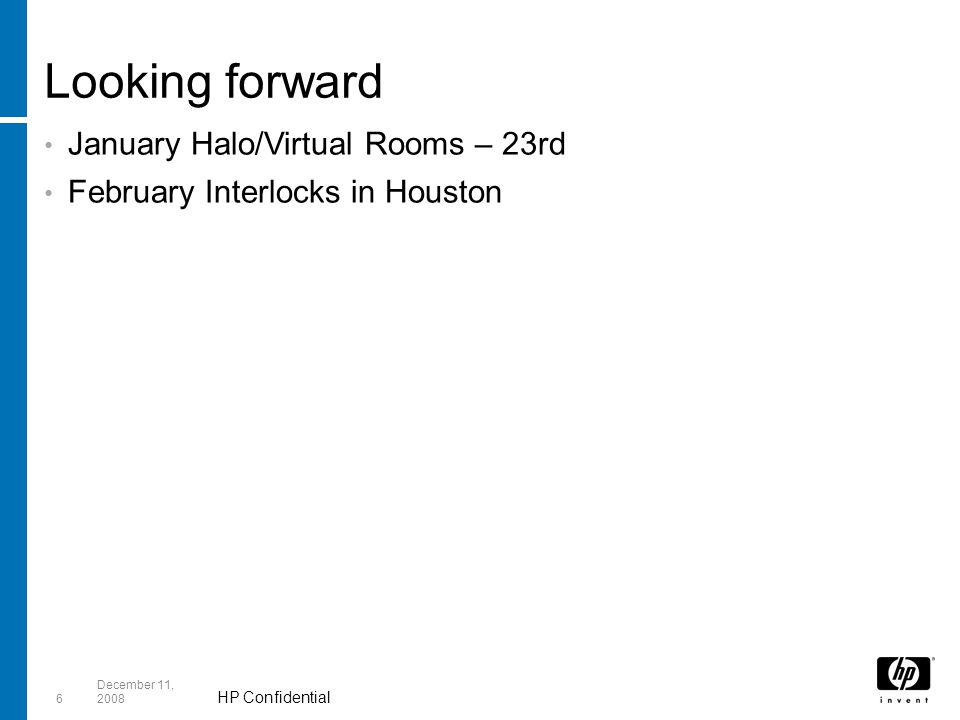 HP Confidential 6 December 11, 2008 Looking forward January Halo/Virtual Rooms – 23rd February Interlocks in Houston
