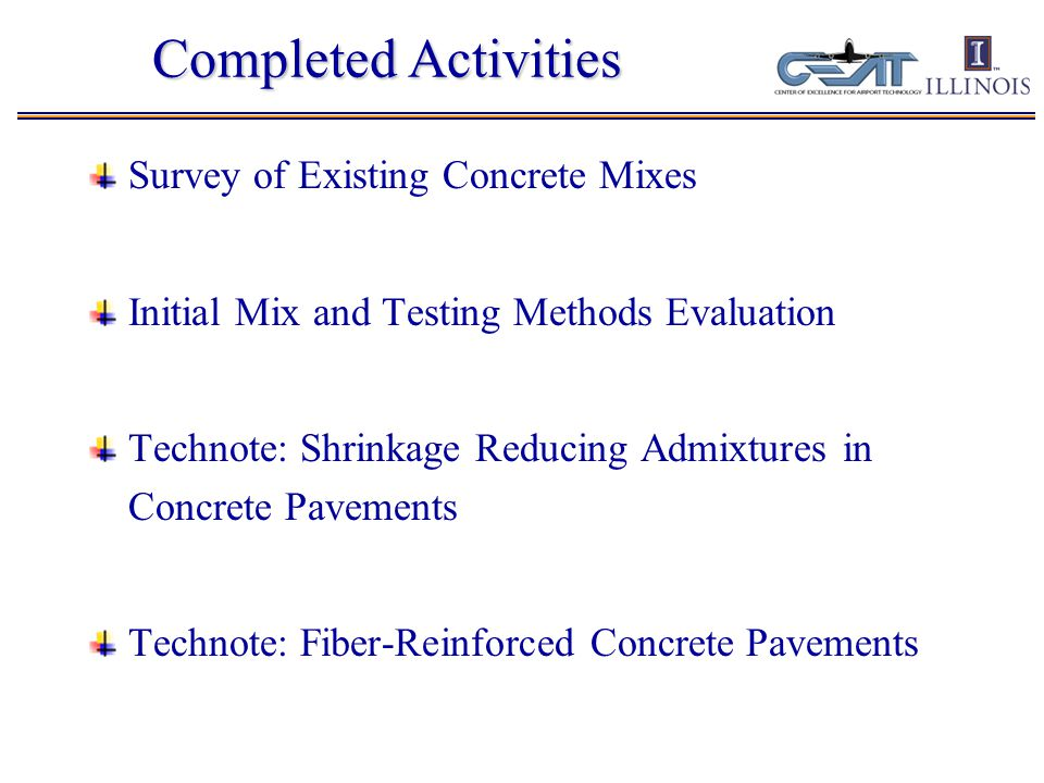 Completed Activities Survey of Existing Concrete Mixes Initial Mix and Testing Methods Evaluation Technote: Shrinkage Reducing Admixtures in Concrete Pavements Technote: Fiber-Reinforced Concrete Pavements