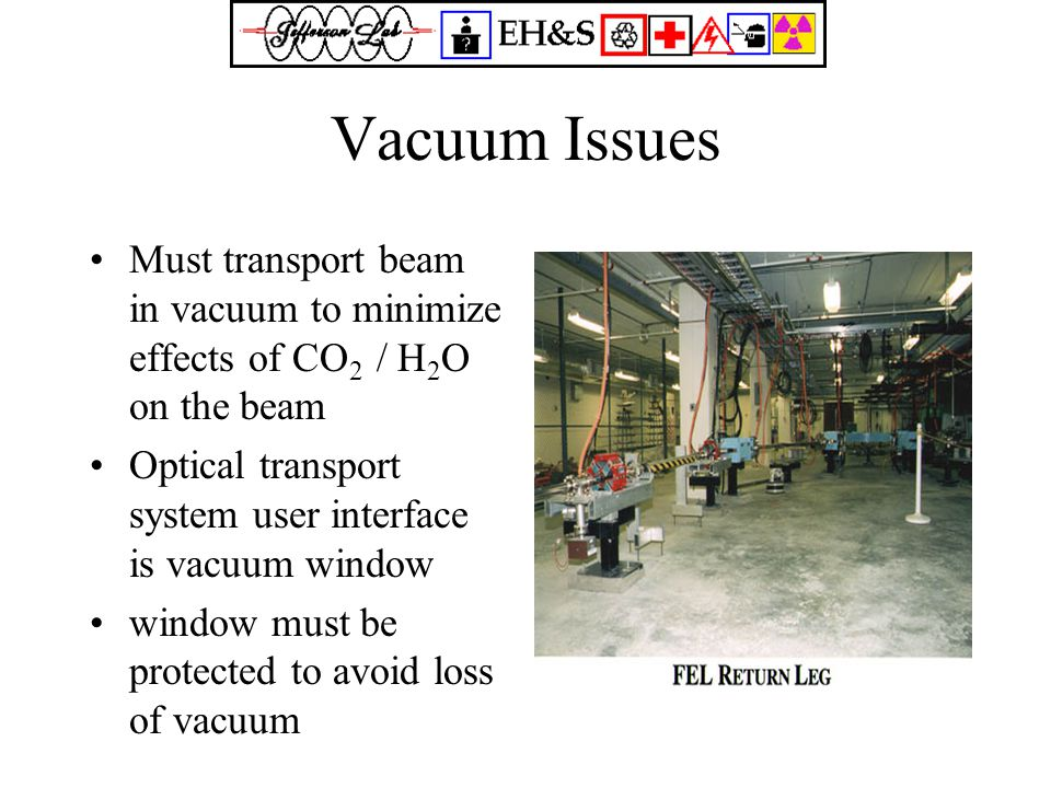Vacuum Issues Must transport beam in vacuum to minimize effects of CO 2 / H 2 O on the beam Optical transport system user interface is vacuum window window must be protected to avoid loss of vacuum