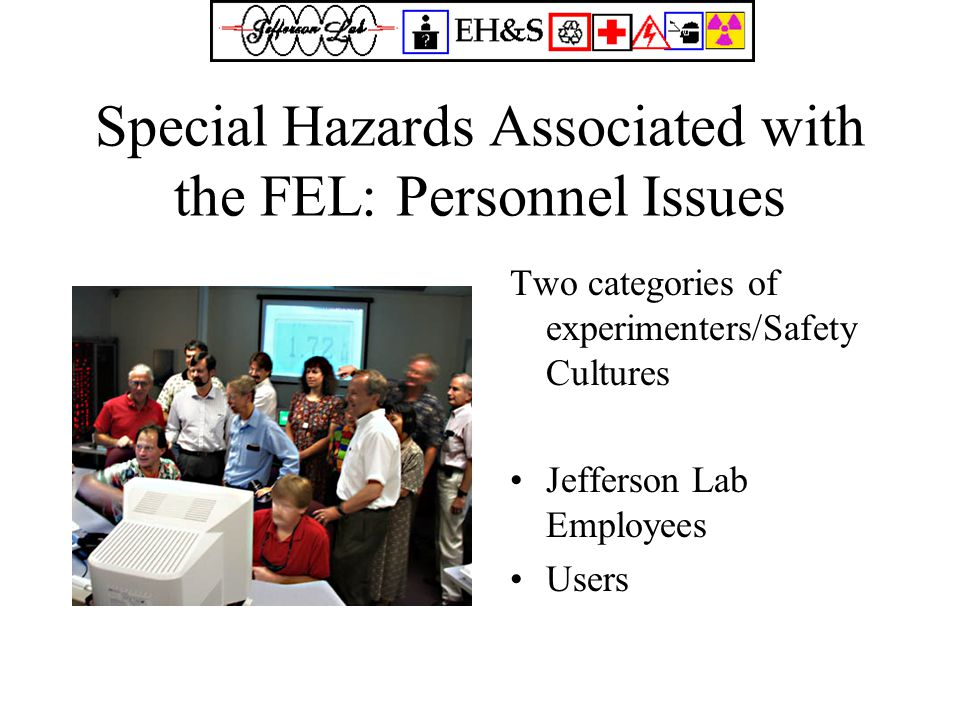 Special Hazards Associated with the FEL: Personnel Issues Two categories of experimenters/Safety Cultures Jefferson Lab Employees Users