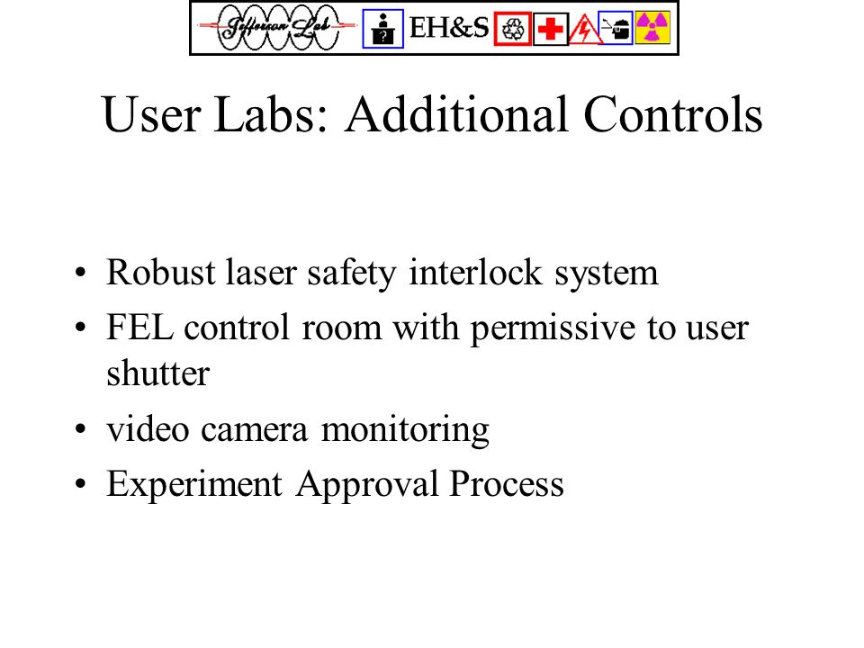 User Labs: Additional Controls Robust laser safety interlock system FEL control room with permissive to user shutter video camera monitoring Experiment Approval Process