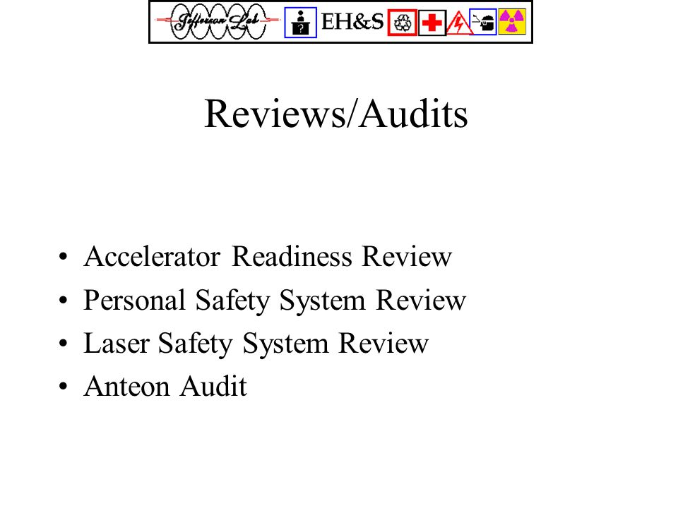 Reviews/Audits Accelerator Readiness Review Personal Safety System Review Laser Safety System Review Anteon Audit