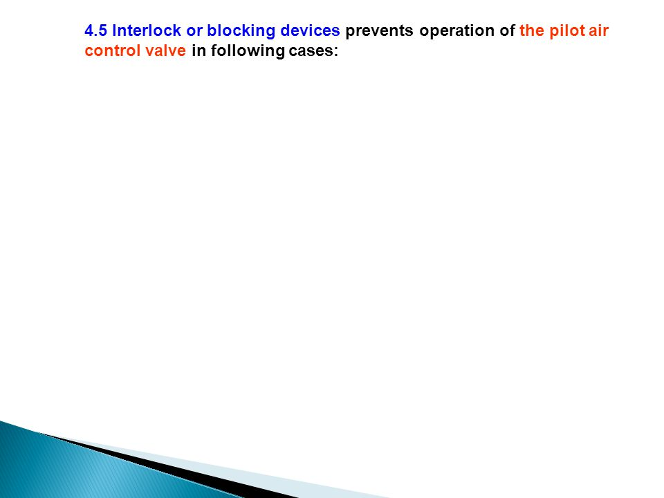 4.5 Interlock or blocking devices prevents operation of the pilot air control valve in following cases: