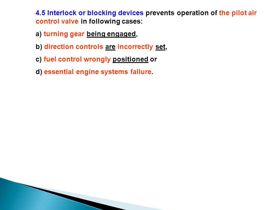 4.5 Interlock or blocking devices prevents operation of the pilot air control valve in following cases: a) turning gear being engaged, b) direction controls are incorrectly set, c) fuel control wrongly positioned or d) essential engine systems failure.