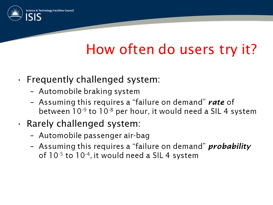 "How often do users try it? Frequently challenged system: –Automobile braking system –Assuming this requires a ""failure on demand"" rate of between 10 -"