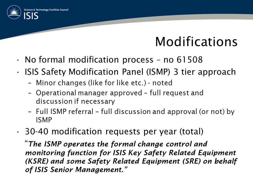 Modifications No formal modification process – no 61508 ISIS Safety Modification Panel (ISMP) 3 tier approach –Minor changes (like for like etc.) - noted –Operational manager approved – full request and discussion if necessary –Full ISMP referral – full discussion and approval (or not) by ISMP 30-40 modification requests per year (total) The ISMP operates the formal change control and monitoring function for ISIS Key Safety Related Equipment (KSRE) and some Safety Related Equipment (SRE) on behalf of ISIS Senior Management.