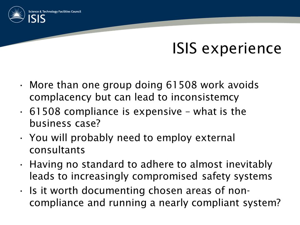 ISIS experience More than one group doing 61508 work avoids complacency but can lead to inconsistemcy 61508 compliance is expensive – what is the business case.