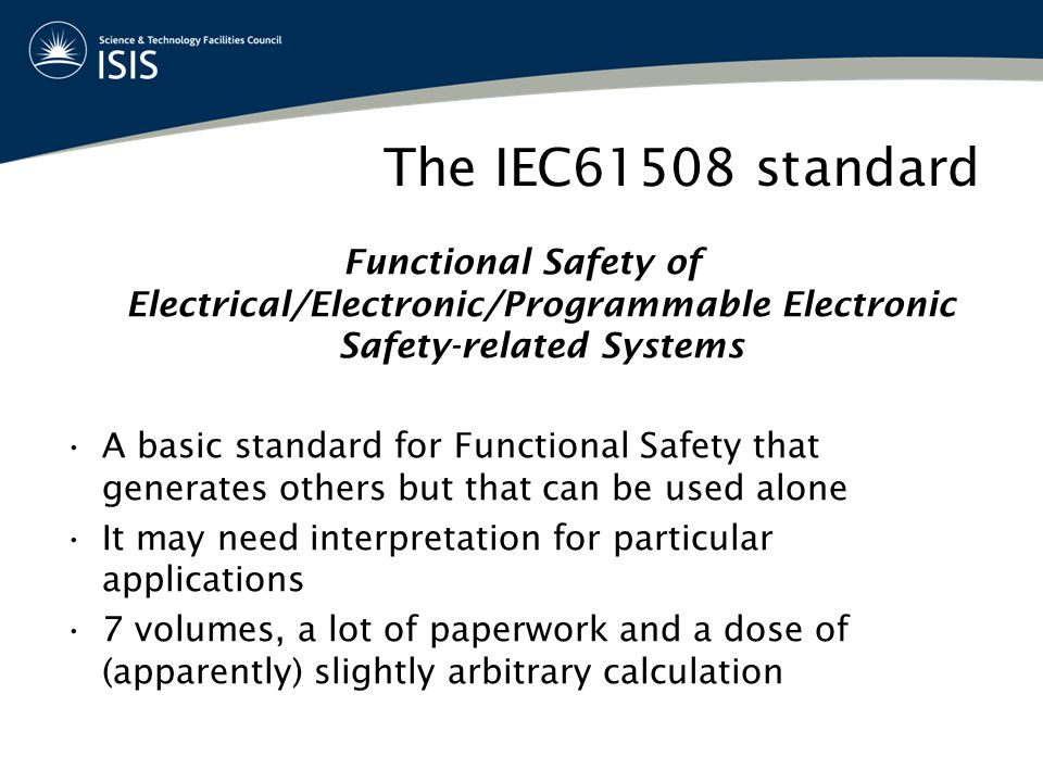 The IEC61508 standard Functional Safety of Electrical/Electronic/Programmable Electronic Safety-related Systems A basic standard for Functional Safety