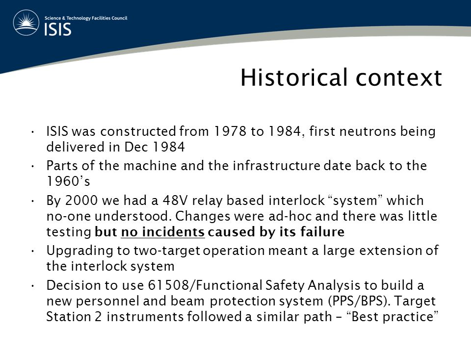 Historical context ISIS was constructed from 1978 to 1984, first neutrons being delivered in Dec 1984 Parts of the machine and the infrastructure date