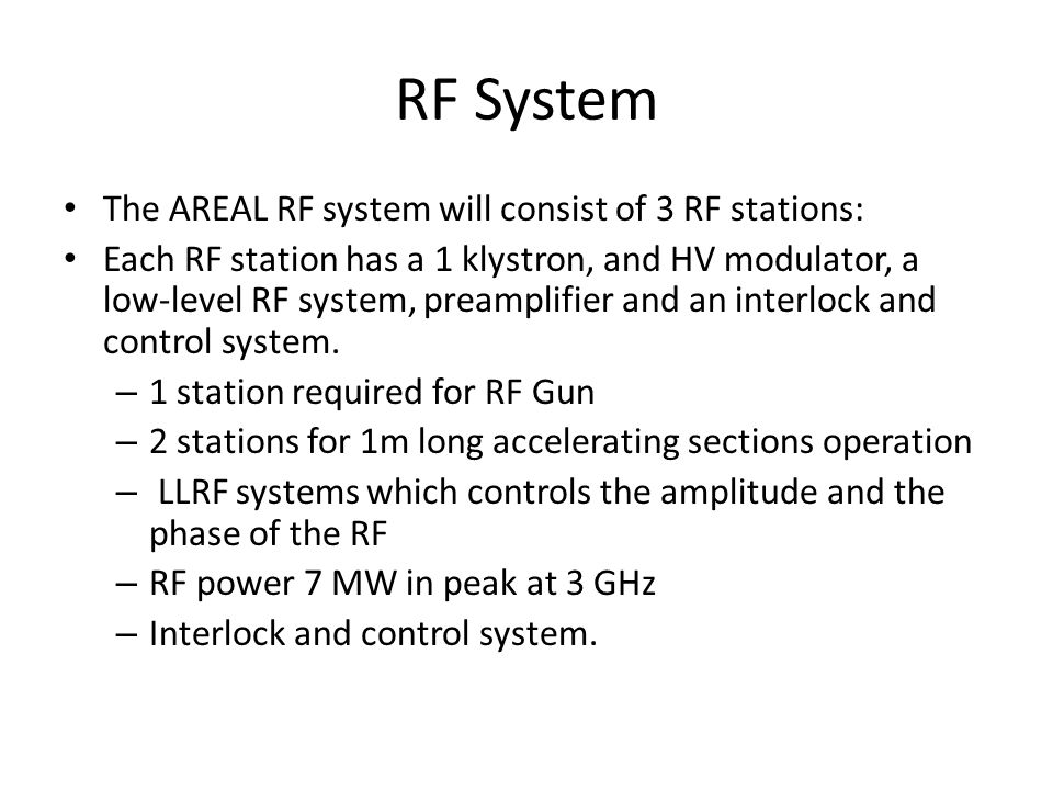 RF System The AREAL RF system will consist of 3 RF stations: Each RF station has a 1 klystron, and HV modulator, a low-level RF system, preamplifier and an interlock and control system.