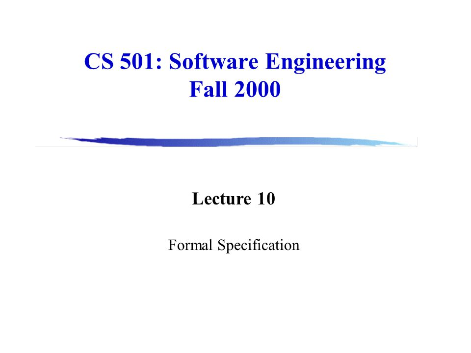 CS 501: Software Engineering Fall 2000 Lecture 10 Formal Specification