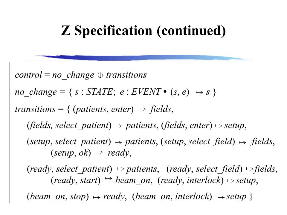 Z Specification (continued) control = no_change transitions no_change = { s : STATE; e : EVENT (s, e) s } transitions = { (patients, enter) fields, (fields, select_patient) patients, (fields, enter) setup, (setup, select_patient) patients, (setup, select_field) fields, (setup, ok) ready, (ready, select_patient) patients, (ready, select_field) fields, (ready, start) beam_on, (ready, interlock) setup, (beam_on, stop) ready, (beam_on, interlock) setup }