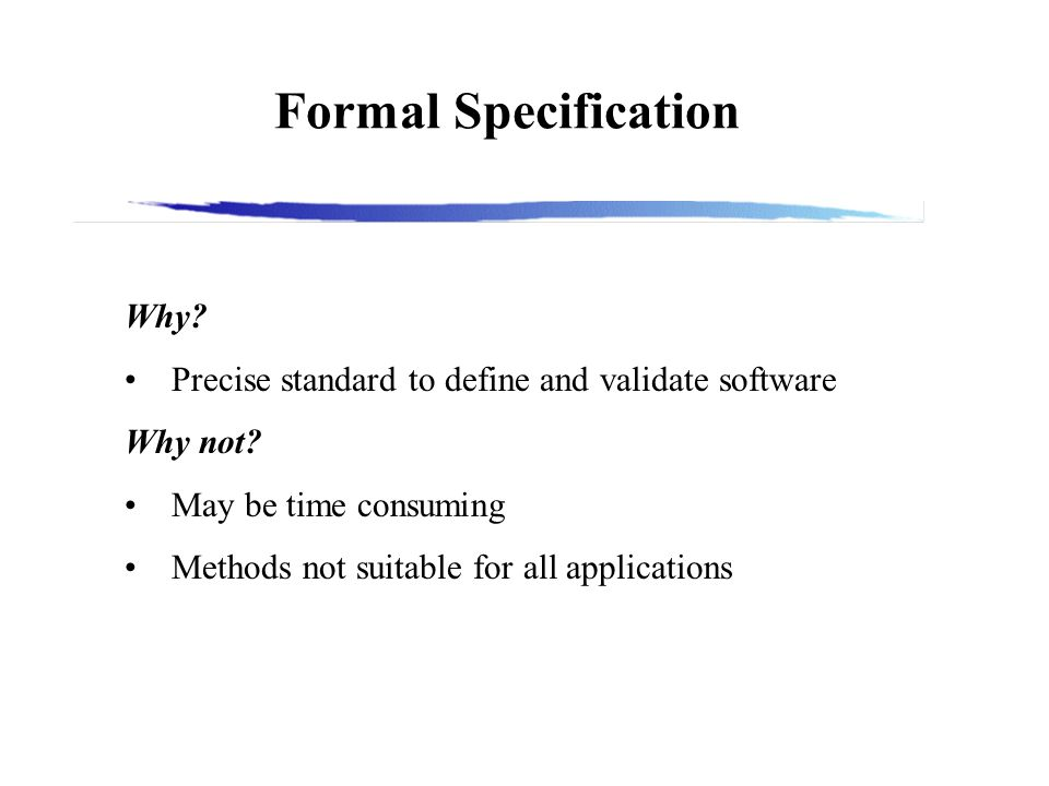 Formal Specification Why. Precise standard to define and validate software Why not.