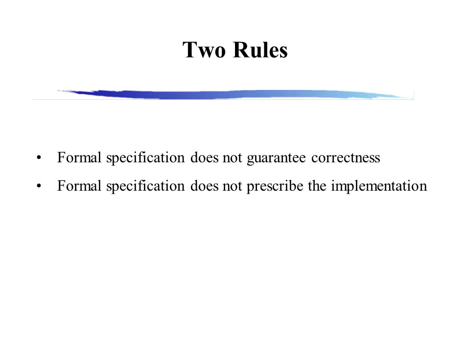 Two Rules Formal specification does not guarantee correctness Formal specification does not prescribe the implementation
