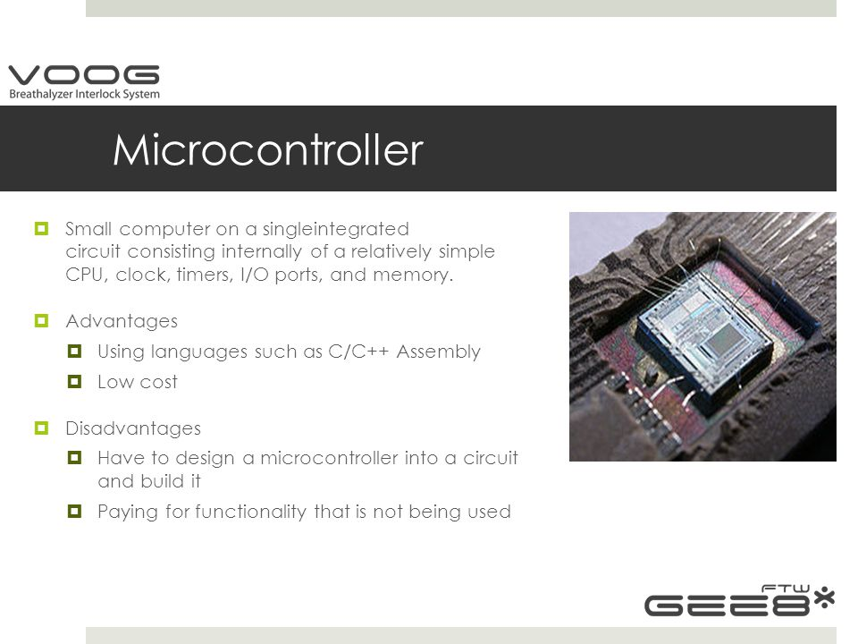 Microcontroller  Small computer on a singleintegrated circuit consisting internally of a relatively simple CPU, clock, timers, I/O ports, and memory.