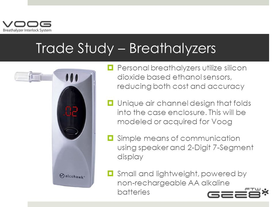 Trade Study – Breathalyzers  Personal breathalyzers utilize silicon dioxide based ethanol sensors, reducing both cost and accuracy  Unique air channel design that folds into the case enclosure.