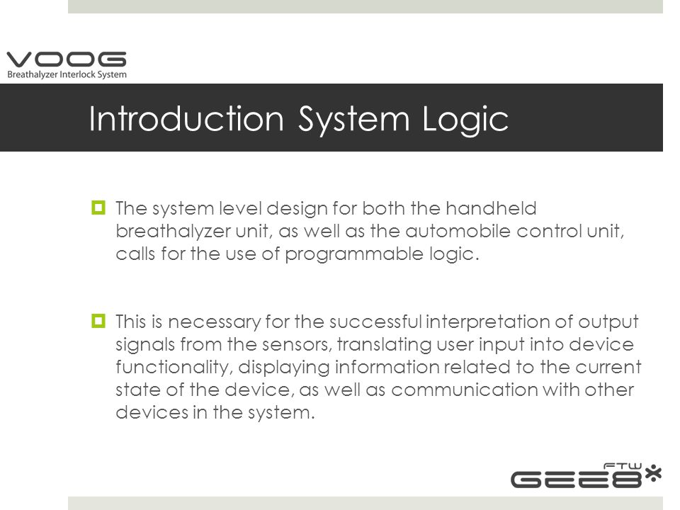 Introduction System Logic  The system level design for both the handheld breathalyzer unit, as well as the automobile control unit, calls for the use of programmable logic.