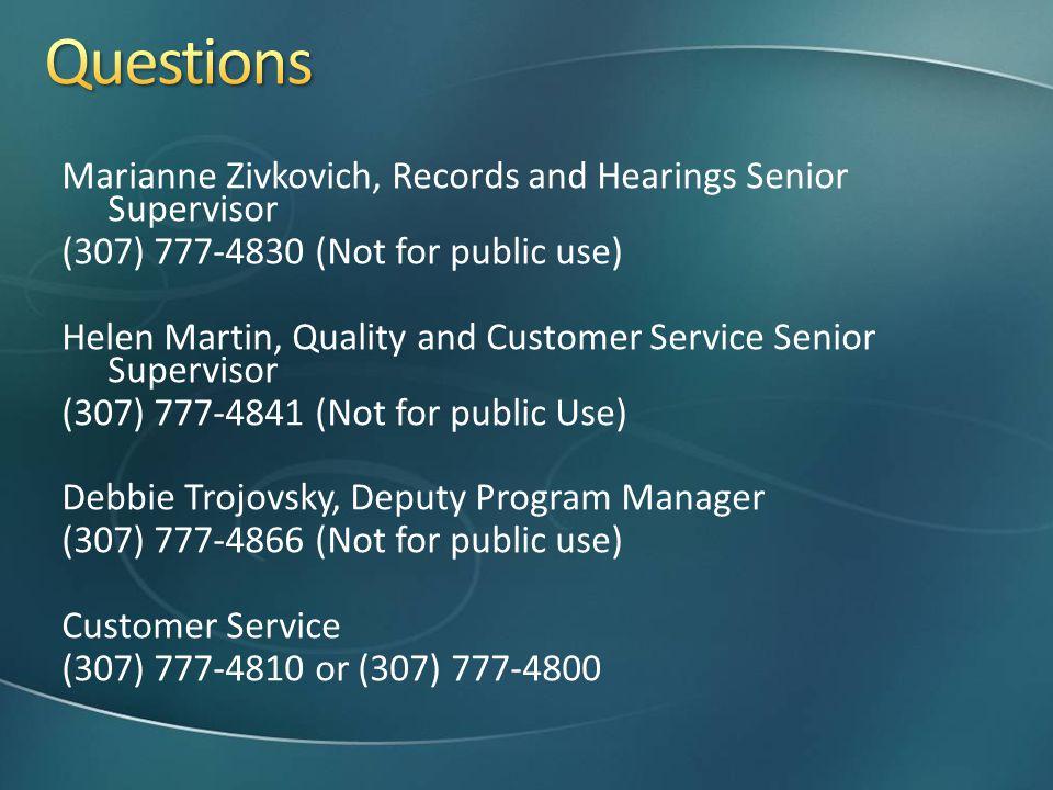 Marianne Zivkovich, Records and Hearings Senior Supervisor (307) 777-4830 (Not for public use) Helen Martin, Quality and Customer Service Senior Supervisor (307) 777-4841 (Not for public Use) Debbie Trojovsky, Deputy Program Manager (307) 777-4866 (Not for public use) Customer Service (307) 777-4810 or (307) 777-4800