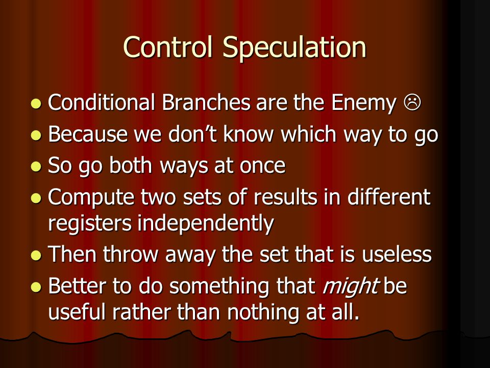 Control Speculation Conditional Branches are the Enemy  Conditional Branches are the Enemy  Because we don't know which way to go Because we don't know which way to go So go both ways at once So go both ways at once Compute two sets of results in different registers independently Compute two sets of results in different registers independently Then throw away the set that is useless Then throw away the set that is useless Better to do something that might be useful rather than nothing at all.