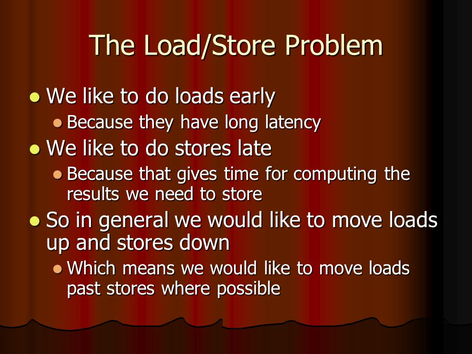 The Load/Store Problem We like to do loads early We like to do loads early Because they have long latency Because they have long latency We like to do stores late We like to do stores late Because that gives time for computing the results we need to store Because that gives time for computing the results we need to store So in general we would like to move loads up and stores down So in general we would like to move loads up and stores down Which means we would like to move loads past stores where possible Which means we would like to move loads past stores where possible