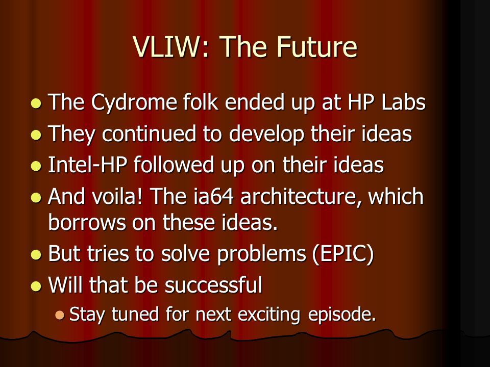 VLIW: The Future The Cydrome folk ended up at HP Labs The Cydrome folk ended up at HP Labs They continued to develop their ideas They continued to develop their ideas Intel-HP followed up on their ideas Intel-HP followed up on their ideas And voila.