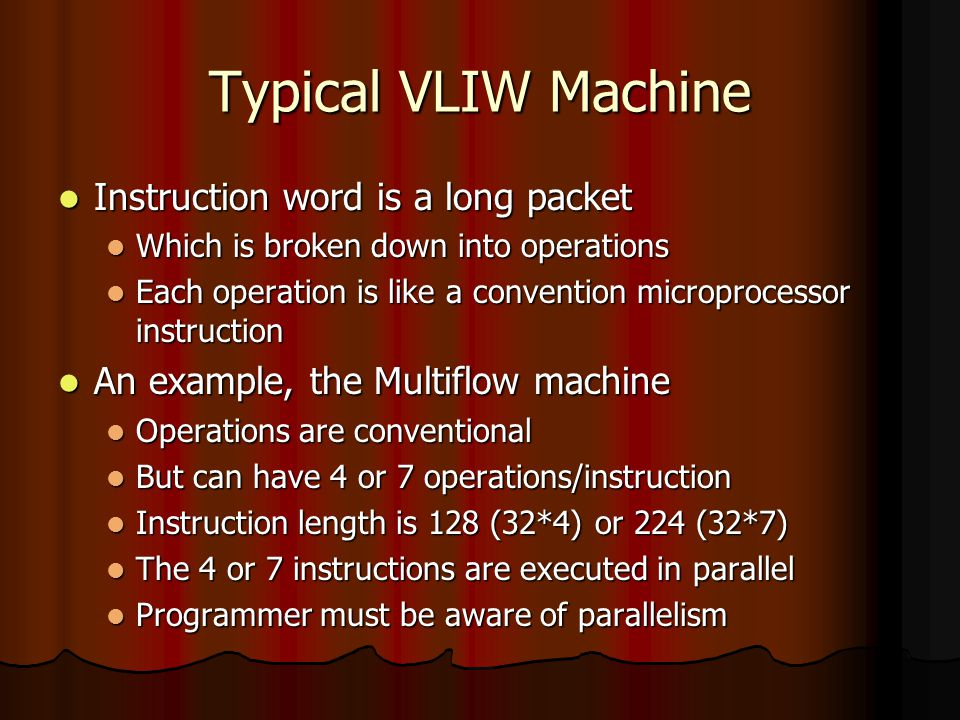 Typical VLIW Machine Instruction word is a long packet Instruction word is a long packet Which is broken down into operations Which is broken down into operations Each operation is like a convention microprocessor instruction Each operation is like a convention microprocessor instruction An example, the Multiflow machine An example, the Multiflow machine Operations are conventional Operations are conventional But can have 4 or 7 operations/instruction But can have 4 or 7 operations/instruction Instruction length is 128 (32*4) or 224 (32*7) Instruction length is 128 (32*4) or 224 (32*7) The 4 or 7 instructions are executed in parallel The 4 or 7 instructions are executed in parallel Programmer must be aware of parallelism Programmer must be aware of parallelism