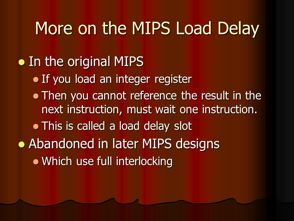 More on MIPS Interlocking Why did MIPS change their tune Why did MIPS change their tune After all MIPS originally stood for something like Microprocessor without interlocking pipeline stages After all MIPS originally stood for something like Microprocessor without interlocking pipeline stages Because new implementations (with different memory latencies) would have required more than one slot and we don't like correctness of code being dependent on the version of the implementation.