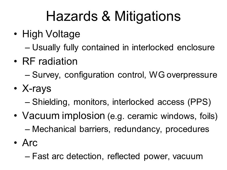 Hazards & Mitigations High Voltage –Usually fully contained in interlocked enclosure RF radiation –Survey, configuration control, WG overpressure X-rays –Shielding, monitors, interlocked access (PPS) Vacuum implosion (e.g.