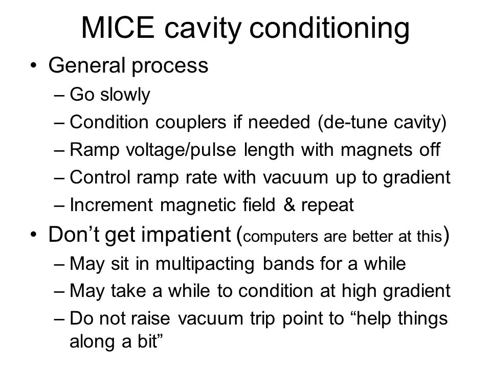 MICE cavity conditioning General process –Go slowly –Condition couplers if needed (de-tune cavity) –Ramp voltage/pulse length with magnets off –Contro