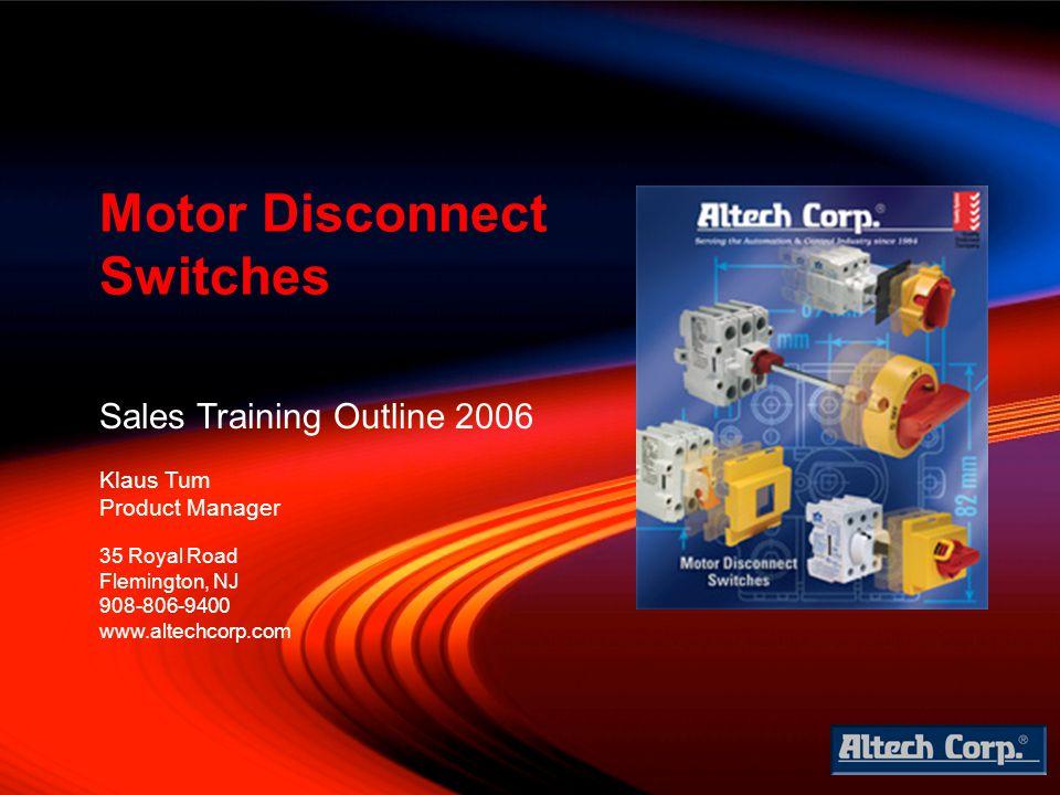 Sales Training Outline 2006 Klaus Tum Product Manager Motor Disconnect Switches 35 Royal Road Flemington, NJ 908-806-9400 www.altechcorp.com