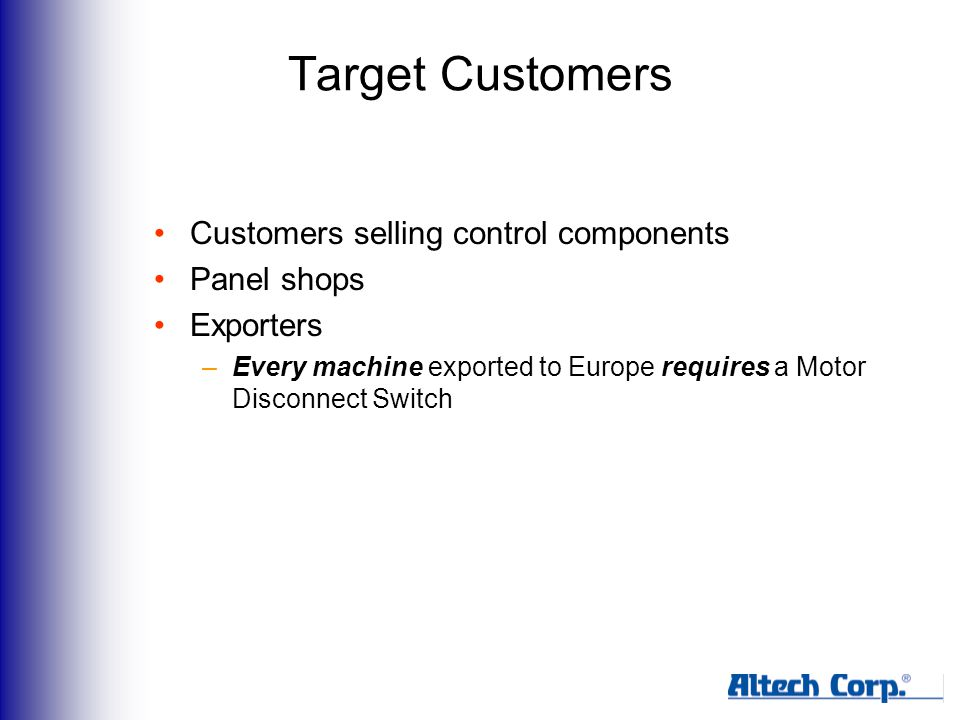 Target Customers Customers selling control components Panel shops Exporters –Every machine exported to Europe requires a Motor Disconnect Switch